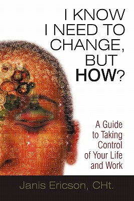 I Know I Need to Change, But How?: A Guide to Taking Control of Your Life and Work, Ericson CHt., Janis