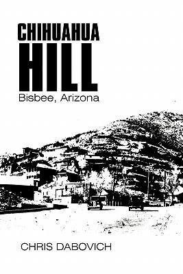 Chihuahua Hill: Bisbee, Arizona, Dabovich, Chris