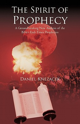 The Spirit of Prophecy: A Groundbreaking New Analysis of the Bible's End-Times Prophecies, Knezacek, Daniel