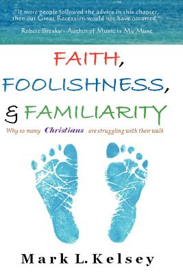 Faith, Foolishness, & Familiarity: Why So Many Christians Are Struggling with Their Walk, Kelsey, Mark L.