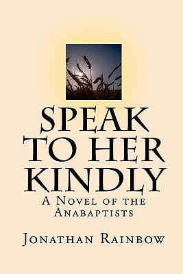 Speak to Her Kindly: A Novel of the Anabaptists (third edition), Rainbow, Jonathan