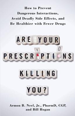 Are Your Prescriptions Killing You?: How to Prevent Dangerous Interactions, Avoid Deadly Side Effects, and Be Healthier with Fewer Drugs, Jr.  PharmD.  Armon Neel, Bill Hogan