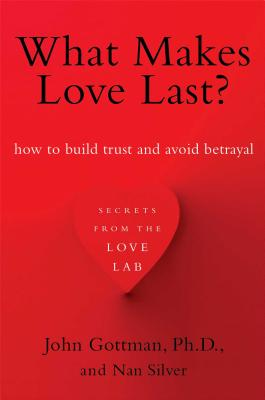 What Makes Love Last?: How to Build Trust and Avoid Betrayal, Gottman Ph.D., John; Silver, Nan
