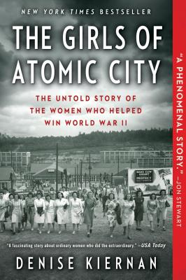 GIRLS OF ATOMIC CITY: THE UNTOLD STORY OF WOMEN WHO HELPED WIN WORLD WAR II, KIERNAN, DENISE