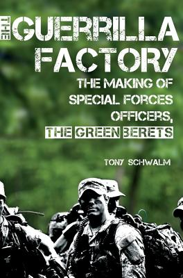 The Guerrilla Factory: The Making of Special Forces Officers, the Green Berets, Schwalm, Tony