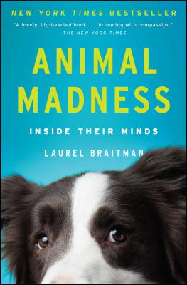 Animal Madness: How Anxious Dogs, Compulsive Parrots, and Elephants in Recovery Help Us Understand Ourselves, Laurel Braitman