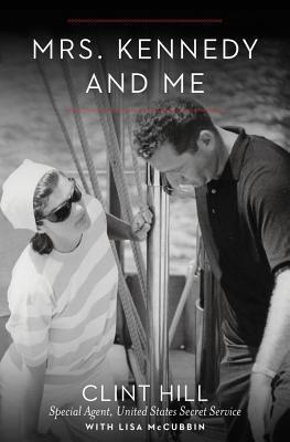 Mrs. Kennedy and Me: An Intimate Memoir, Clint Hill, Lisa McCubbin