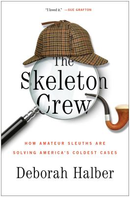 The Skeleton Crew: How Amateur Sleuths Are Solving America's Coldest Cases, Deborah Halber