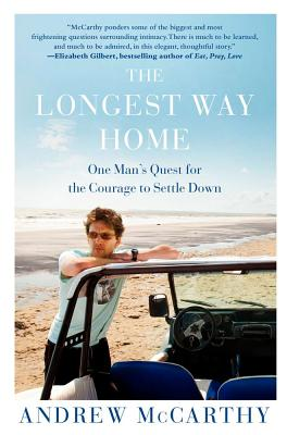 The Longest Way Home: One Man's Quest for the Courage to Settle Down, Andrew McCarthy