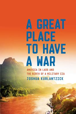 Image for A Great Place to Have a War: America in Laos and the Birth of a Military CIA