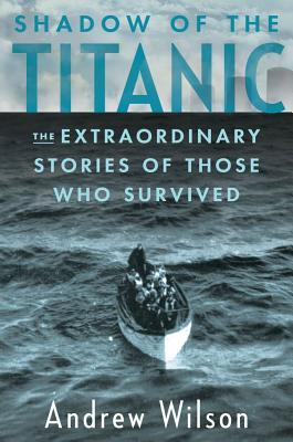Shadow of the Titanic: The Extraordinary Stories of Those Who Survived, Andrew Wilson