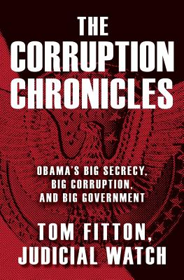 The Corruption Chronicles: Obama's Big Secrecy, Big Corruption, and Big Government, Tom Fitton