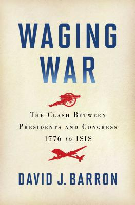 Image for Waging War: The Clash Between Presidents and Congress, 1776 to Isis