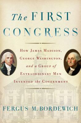 Image for The First Congress: How James Madison, George Washington, and a Group of Extraordinary Men Invented the Government