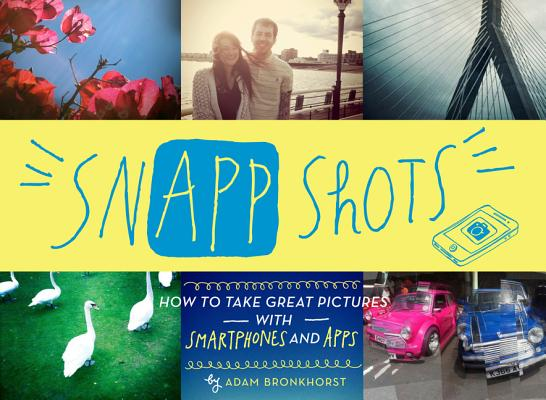 Image for SNAPP SHOTS HOW TO TAKE GREAT PICTURES WITH SMARTPHONES AND APPS