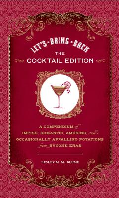 Let's Bring Back: The Cocktail Edition: A Compendium of Impish, Romantic, Amusing, and Occasionally Appalling Potations from Bygone Eras, Blume, Lesley M.M.