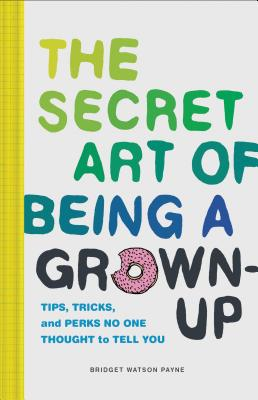 Image for The Secret Art of Being a Grown-Up: Tips, Tricks, and Perks No One Thought to Tell You