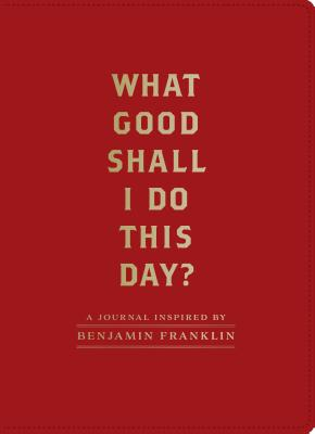 Image for What Good Shall I Do This Day?: A Journal Inspired by Benjamin Franklin (Motivational Journals, Gifts about Morals)