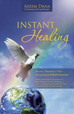 INSTANT HEALING: Become a Therapist in 7 days . . . Practical Guide for INSTANT HEALING - psychological interventions of hypnotherapy to release ... force to heal the mind and body naturally, Dana, Azeem