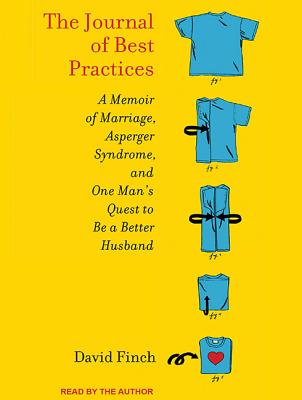 The Journal of Best Practices: A Memoir of Marriage, Asperger Syndrome, and One Man's Quest to Be a Better Husband, Finch, David