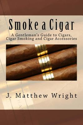 Image for SMOKE A CIGAR: A GENTLEMAN'S GUIDE TO CIGARS, CIGAR SMOKING AND CIGAR ACCESSORIES