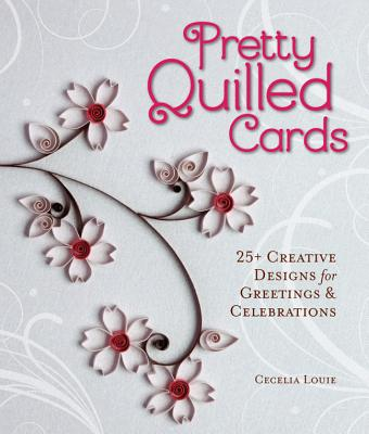 Pretty Quilled Cards: 25+ Creative Designs for Greetings & Celebrations, Cecelia Louie