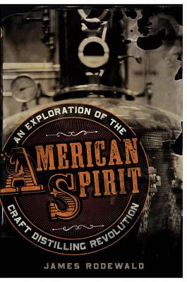 American Spirit: An Exploration of the Craft Distilling Revolution, Rodewald, James