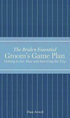 Groom's Game Plan: Getting to the Altar and Surviving the Trip (The Bride's Essential), Dan Jewel