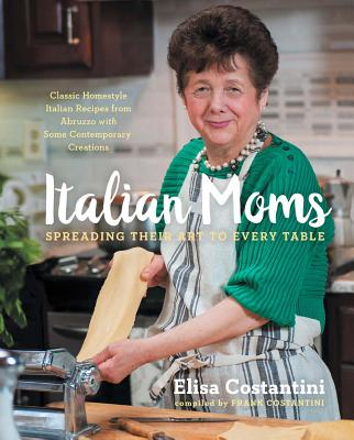 Image for Italian Moms: Spreading Their Art to Every Table: Classic Homestyle Italian Recipes