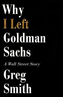 Why I Left Goldman Sachs: Or How the World's Most Powerful Bank Made a Killing but Lost its Soul, Greg Smith