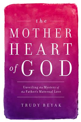 Image for The Mother Heart of God: Unveiling the Mystery of the Father's Maternal Love