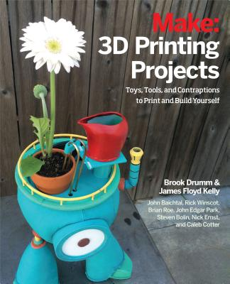 3D Printing Projects: Toys, Bots, Tools, and Vehicles To Print Yourself, Drumm, Brook; Kelly, James Floyd; Winscot, Rick; Park, John Edgar; Baichtal, John; Roe, Brian; Ernst, Nick; Bolin, Steven; Cotter, Caleb