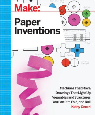Image for Make: Paper Inventions: Machines that Move, Drawings that Light Up, and Wearables and Structures You Can Cut, Fold, and Roll