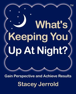 What's Keeping You Up At Night?: Gain Perspective and Achieve Results Case Studies and Coaching Exercises to Help You Sleep at Night, Jerrold, Stacey