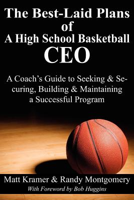 The Best-Laid Plans of a High School Basketball CEO: A Coach's Guide to Seeking & Securing, Building & Maintaining a Successful Program, Kramer, Matt; Montgomery, Randy