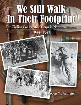 We Still Walk in Their Footprint: The Civilian Conservation Corps in Northern Arizona, 1933-1942, Audretsch, Robert W.