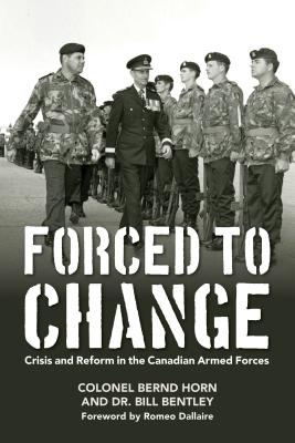 Forced to Change: Crisis and Reform in the Canadian Armed Forces, Horn, Colonel Bernd; Bentley, Dr. Bill