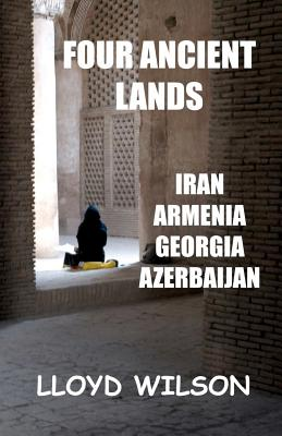 Four Ancient Lands - Iran, Armenia, Georgia, Azerbaijan, Wilson, Lloyd