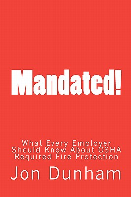 Mandated!: What Every Employer Should Know About OSHA Required Fire Protection, Dunham, Jon