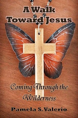 A Walk Toward Jesus: Coming Through the Wilderness, Valerio, Pamela S.