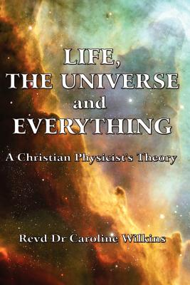 Life, The Universe and Everything: A Christian Physicist's Theory, Wilkins, Dr Caroline