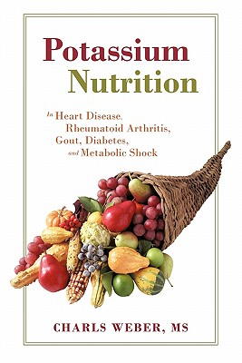 Potassium Nutrition: In Heart Disease, Rheumatoid Arthritis, Gout, Diabetes, and Metabolic Shock, Weber, Charls