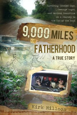 Image for 9,000 Miles of Fatherhood: Surviving Crooked Cops, Teenage Angst, and Mexican Moonshine on a Journey to the End of the Road
