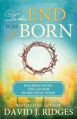 Image for To This End Was I Born: The Last Week of the Savior's Life