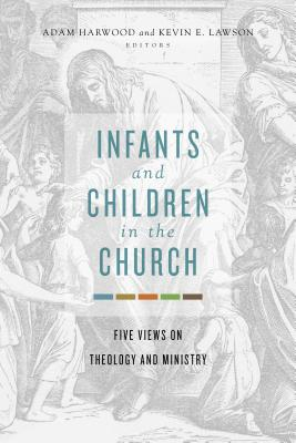 Image for Infants and Children in the Church: Five Views on Theology and Ministry