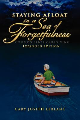 Staying Afloat in a Sea of Forgetfulness: Common Sense Caregiving Expanded Edition, LeBlanc, Gary Joseph