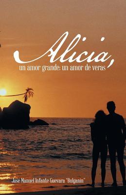 """Alicia, un amor grande; un amor de veras. (Spanish Edition), guevara """"Bulganin"""", Jos� Manuel Infante"""