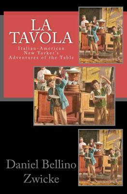 La Tavola:  Italian-American New Yorker's Adventures of the Table, Zwicke, Daniel Bellino