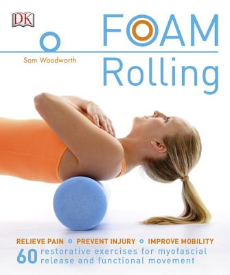 Foam Rolling: Relieve Pain - Prevent Injury - Improve Mobility; 60 restorative exercises for m, Woodworth, Sam