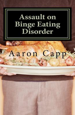 Assault on Binge Eating Disorder: Solving the Binge Eating Disorder, Capp, Aaron